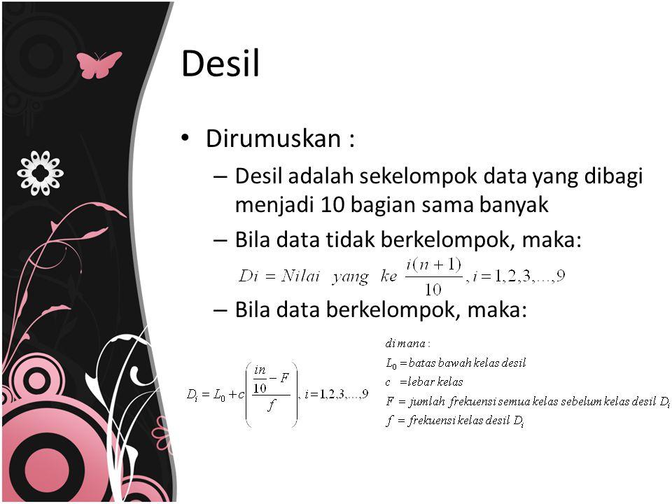 Desil Dirumuskan : Desil adalah sekelompok data yang dibagi menjadi 10 bagian sama banyak. Bila data tidak berkelompok, maka: