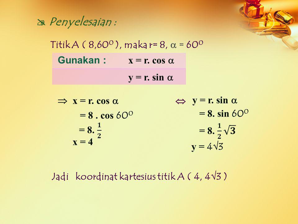  Penyelesaian : Titik A ( 8,600 ), maka r= 8,  = 600 Gunakan :