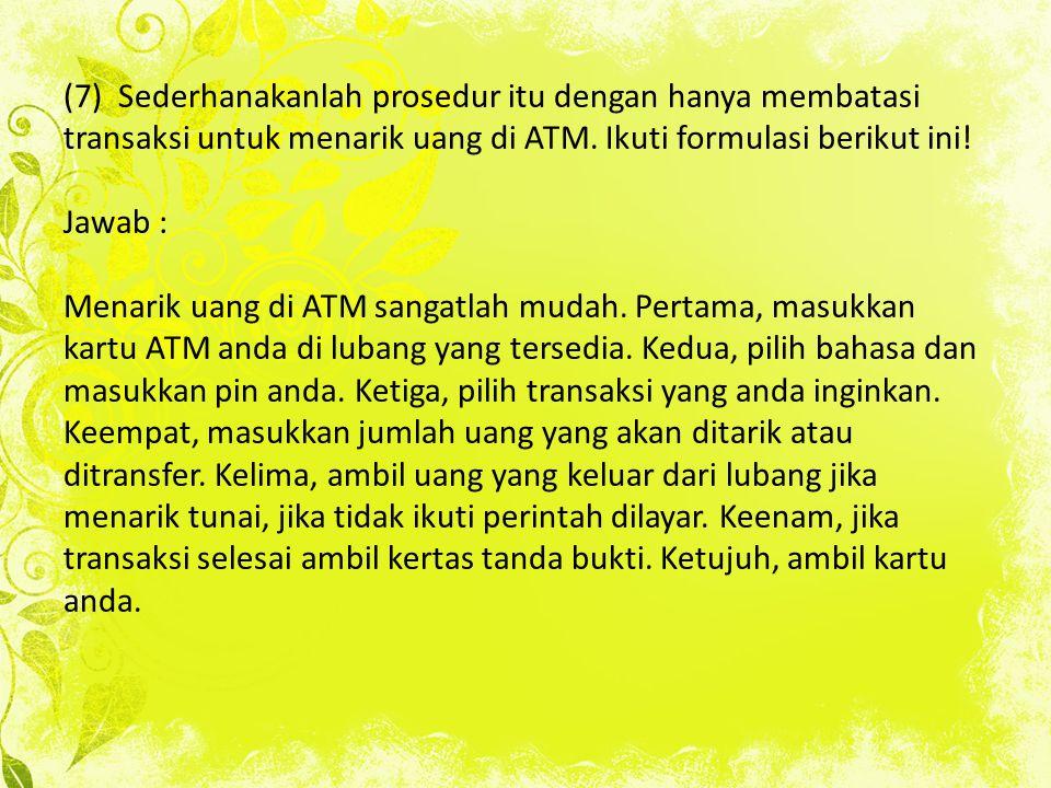 (7) Sederhanakanlah prosedur itu dengan hanya membatasi transaksi untuk menarik uang di ATM.