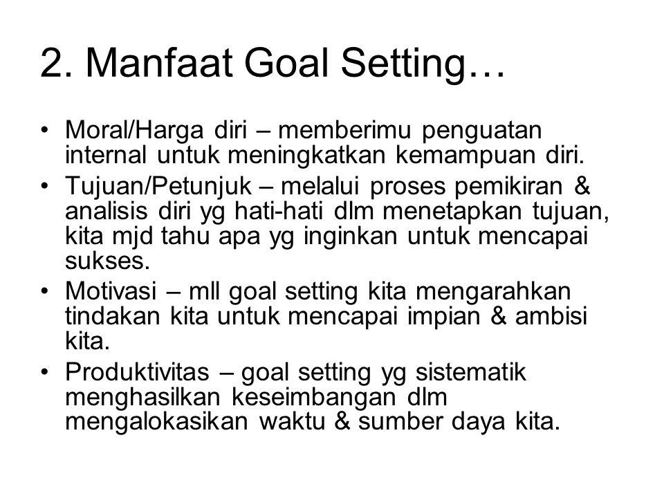 2. Manfaat Goal Setting… Moral/Harga diri – memberimu penguatan internal untuk meningkatkan kemampuan diri.