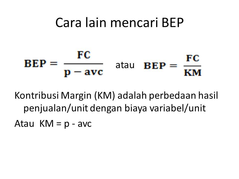 Cara lain mencari BEP atau Kontribusi Margin (KM) adalah perbedaan hasil penjualan/unit dengan biaya variabel/unit Atau KM = p - avc