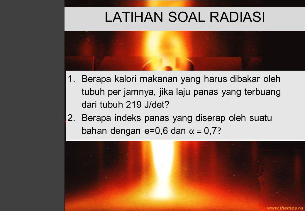 LATIHAN SOAL RADIASI Berapa kalori makanan yang harus dibakar oleh tubuh per jamnya, jika laju panas yang terbuang dari tubuh 219 J/det