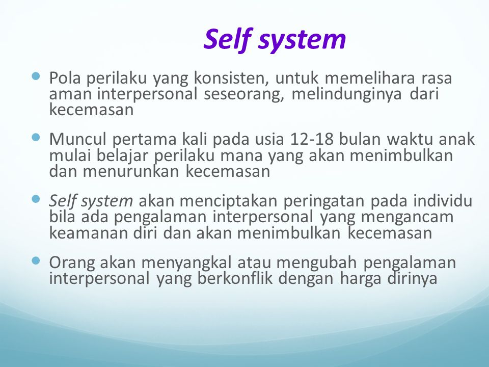 Self system Pola perilaku yang konsisten, untuk memelihara rasa aman interpersonal seseorang, melindunginya dari kecemasan.