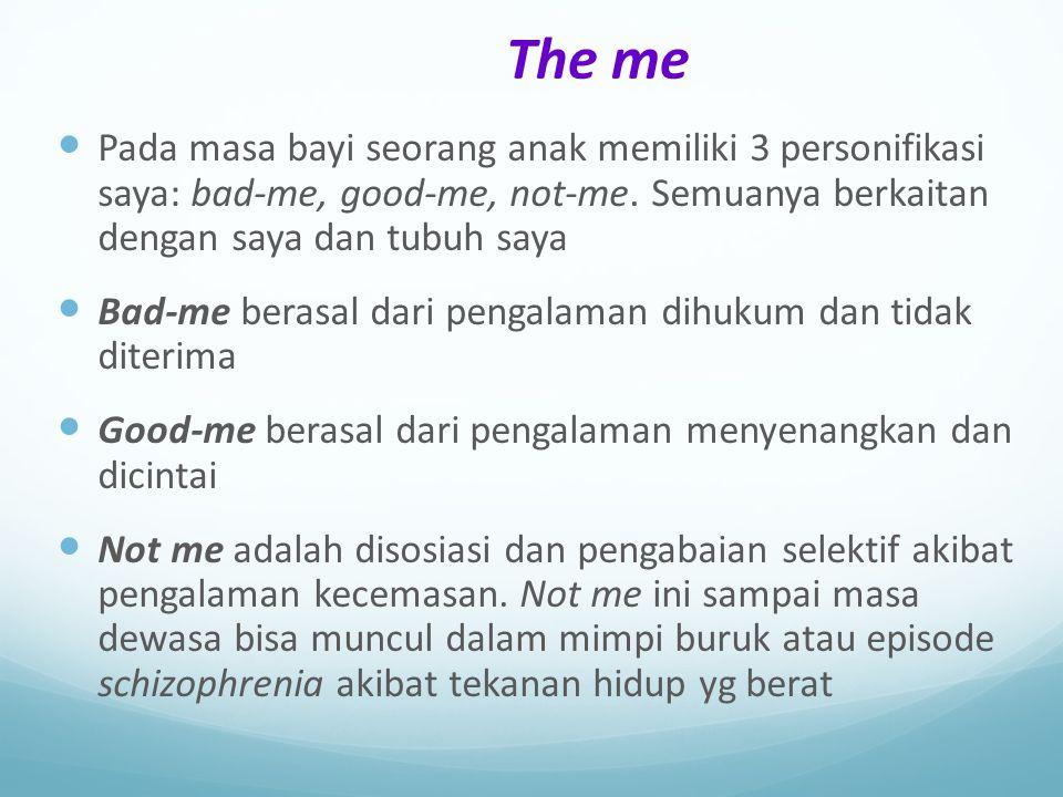 The me Pada masa bayi seorang anak memiliki 3 personifikasi saya: bad-me, good-me, not-me. Semuanya berkaitan dengan saya dan tubuh saya.