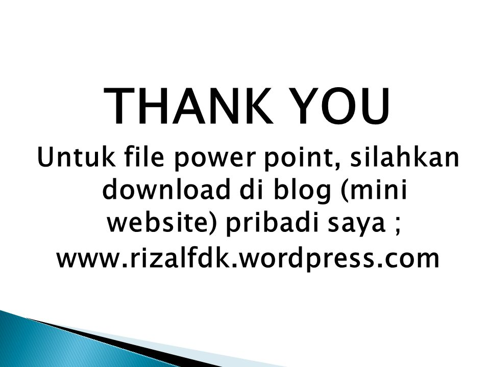 THANK YOU Untuk file power point, silahkan download di blog (mini website) pribadi saya ; www.rizalfdk.wordpress.com.