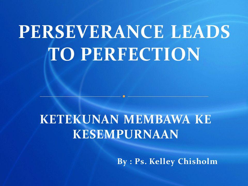 PERSEVERANCE LEADS TO PERFECTION KETEKUNAN MEMBAWA KE KESEMPURNAAN