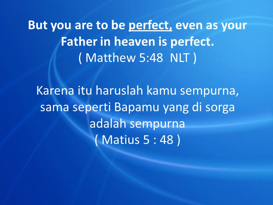 But you are to be perfect, even as your Father in heaven is perfect.