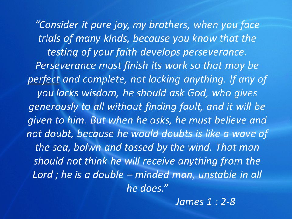 Consider it pure joy, my brothers, when you face trials of many kinds, because you know that the testing of your faith develops perseverance. Perseverance must finish its work so that may be perfect and complete, not lacking anything. If any of you lacks wisdom, he should ask God, who gives generously to all without finding fault, and it will be given to him. But when he asks, he must believe and not doubt, because he would doubts is like a wave of the sea, bolwn and tossed by the wind. That man should not think he will receive anything from the Lord ; he is a double – minded man, unstable in all he does.