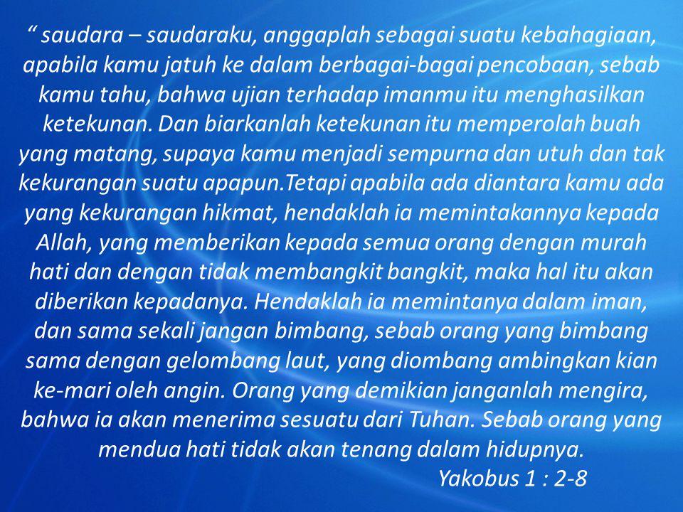 saudara – saudaraku, anggaplah sebagai suatu kebahagiaan, apabila kamu jatuh ke dalam berbagai-bagai pencobaan, sebab kamu tahu, bahwa ujian terhadap imanmu itu menghasilkan ketekunan. Dan biarkanlah ketekunan itu memperolah buah yang matang, supaya kamu menjadi sempurna dan utuh dan tak kekurangan suatu apapun.Tetapi apabila ada diantara kamu ada yang kekurangan hikmat, hendaklah ia memintakannya kepada Allah, yang memberikan kepada semua orang dengan murah hati dan dengan tidak membangkit bangkit, maka hal itu akan diberikan kepadanya. Hendaklah ia memintanya dalam iman, dan sama sekali jangan bimbang, sebab orang yang bimbang sama dengan gelombang laut, yang diombang ambingkan kian ke-mari oleh angin. Orang yang demikian janganlah mengira, bahwa ia akan menerima sesuatu dari Tuhan. Sebab orang yang mendua hati tidak akan tenang dalam hidupnya.