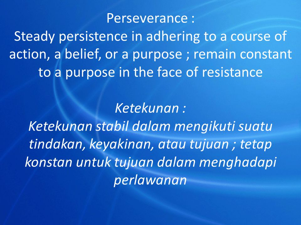 Perseverance : Steady persistence in adhering to a course of action, a belief, or a purpose ; remain constant to a purpose in the face of resistance.