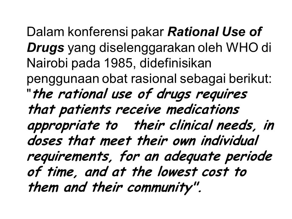 Dalam konferensi pakar Rational Use of Drugs yang diselenggarakan oleh WHO di Nairobi pada 1985, didefinisikan penggunaan obat rasional sebagai berikut: the rational use of drugs requires that patients receive medications appropriate to their clinical needs, in doses that meet their own individual requirements, for an adequate periode of time, and at the lowest cost to them and their community .