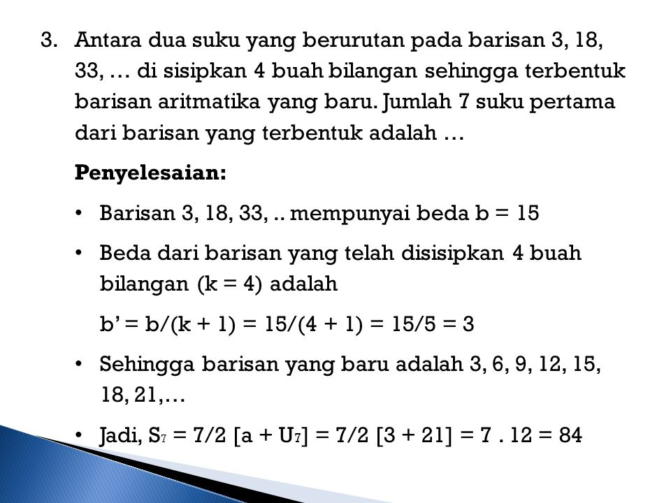 Antara dua suku yang berurutan pada barisan 3, 18, 33, … di sisipkan 4 buah bilangan sehingga terbentuk barisan aritmatika yang baru. Jumlah 7 suku pertama dari barisan yang terbentuk adalah …