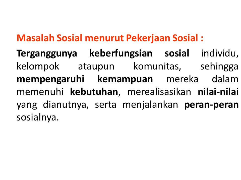 Masalah Sosial menurut Pekerjaan Sosial : Terganggunya keberfungsian sosial individu, kelompok ataupun komunitas, sehingga mempengaruhi kemampuan mereka dalam memenuhi kebutuhan, merealisasikan nilai-nilai yang dianutnya, serta menjalankan peran-peran sosialnya.