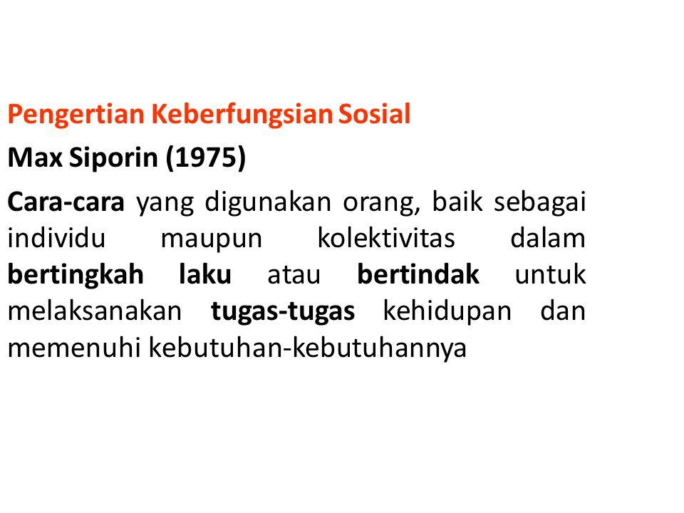 Pengertian Keberfungsian Sosial Max Siporin (1975) Cara-cara yang digunakan orang, baik sebagai individu maupun kolektivitas dalam bertingkah laku atau bertindak untuk melaksanakan tugas-tugas kehidupan dan memenuhi kebutuhan-kebutuhannya