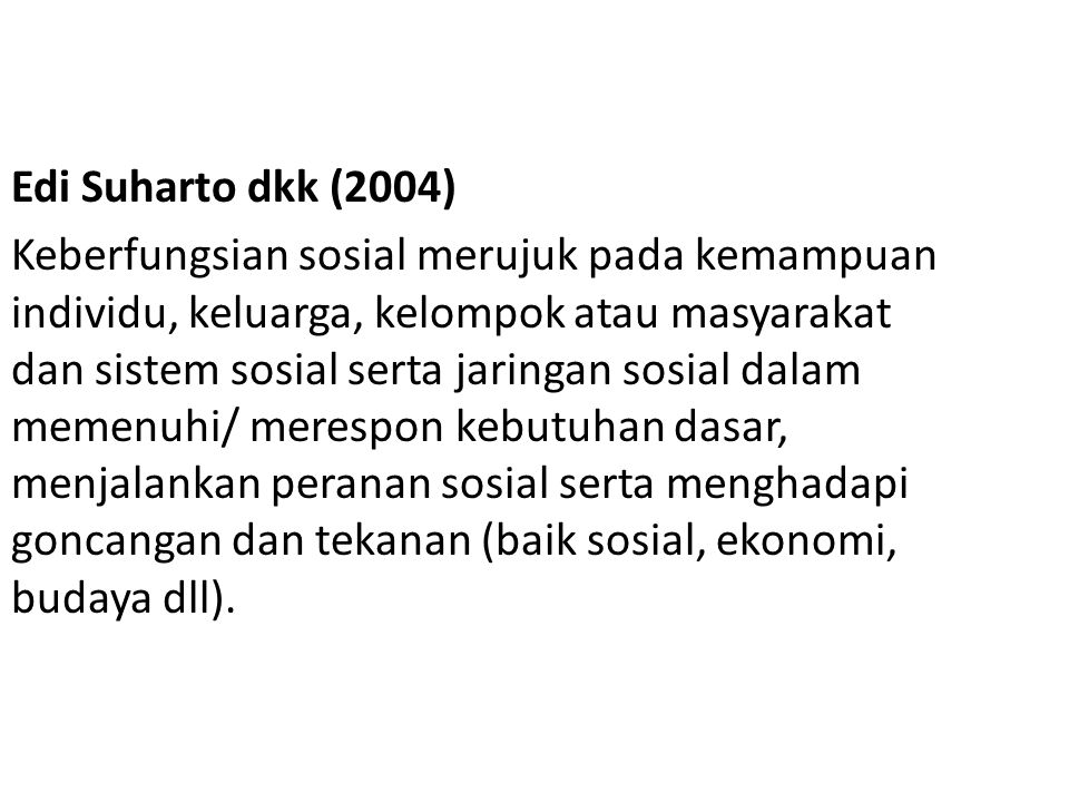 Edi Suharto dkk (2004) Keberfungsian sosial merujuk pada kemampuan individu, keluarga, kelompok atau masyarakat dan sistem sosial serta jaringan sosial dalam memenuhi/ merespon kebutuhan dasar, menjalankan peranan sosial serta menghadapi goncangan dan tekanan (baik sosial, ekonomi, budaya dll).