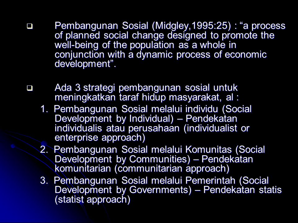 Pembangunan Sosial (Midgley,1995:25) : a process of planned social change designed to promote the well-being of the population as a whole in conjunction with a dynamic process of economic development .