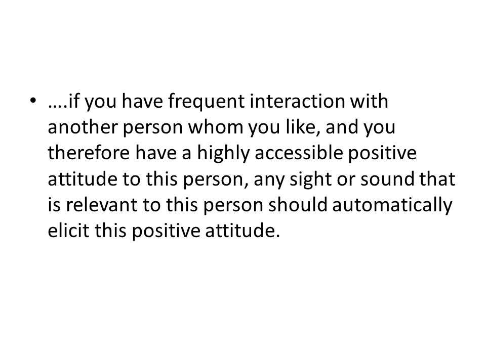 ….if you have frequent interaction with another person whom you like, and you therefore have a highly accessible positive attitude to this person, any sight or sound that is relevant to this person should automatically elicit this positive attitude.