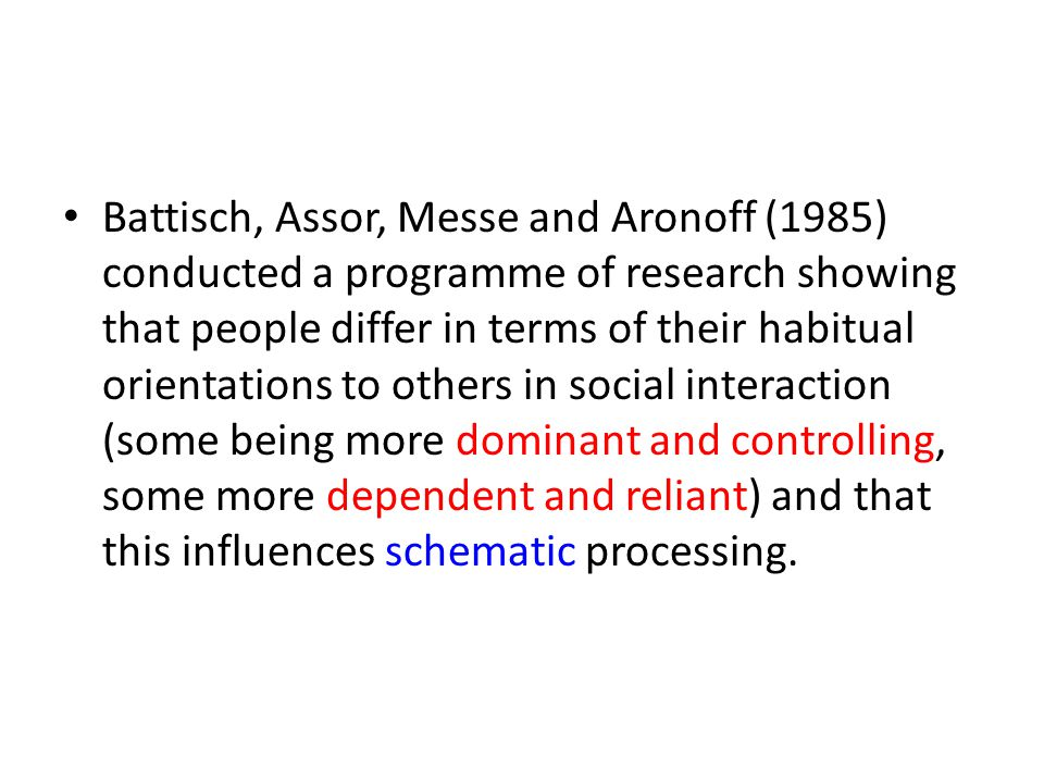 Battisch, Assor, Messe and Aronoff (1985) conducted a programme of research showing that people differ in terms of their habitual orientations to others in social interaction (some being more dominant and controlling, some more dependent and reliant) and that this influences schematic processing.