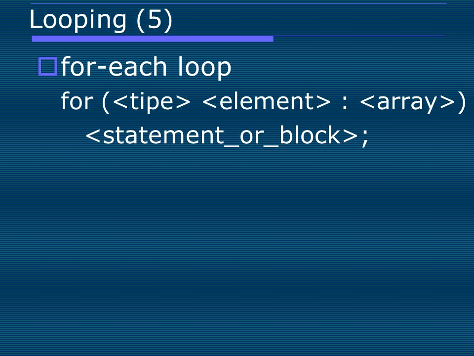 for-each loop Looping (5) <statement_or_block>;