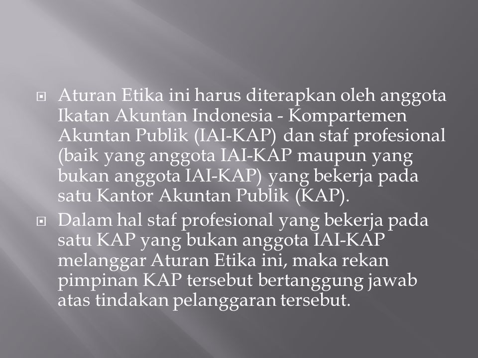 Aturan Etika ini harus diterapkan oleh anggota Ikatan Akuntan Indonesia - Kompartemen Akuntan Publik (IAI-KAP) dan staf profesional (baik yang anggota IAI-KAP maupun yang bukan anggota IAI-KAP) yang bekerja pada satu Kantor Akuntan Publik (KAP).