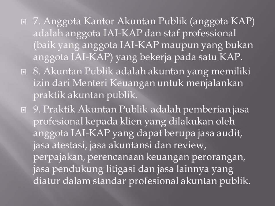 7. Anggota Kantor Akuntan Publik (anggota KAP) adalah anggota IAI-KAP dan staf professional (baik yang anggota IAI-KAP maupun yang bukan anggota IAI-KAP) yang bekerja pada satu KAP.