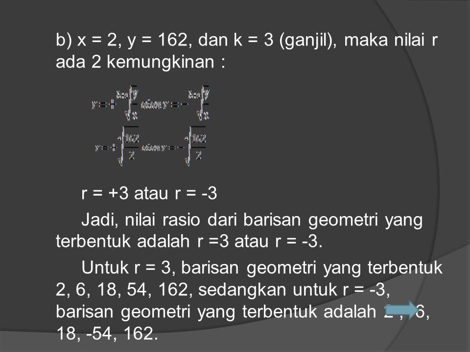 b) x = 2, y = 162, dan k = 3 (ganjil), maka nilai r ada 2 kemungkinan : r = +3 atau r = -3 Jadi, nilai rasio dari barisan geometri yang terbentuk adalah r =3 atau r = -3.