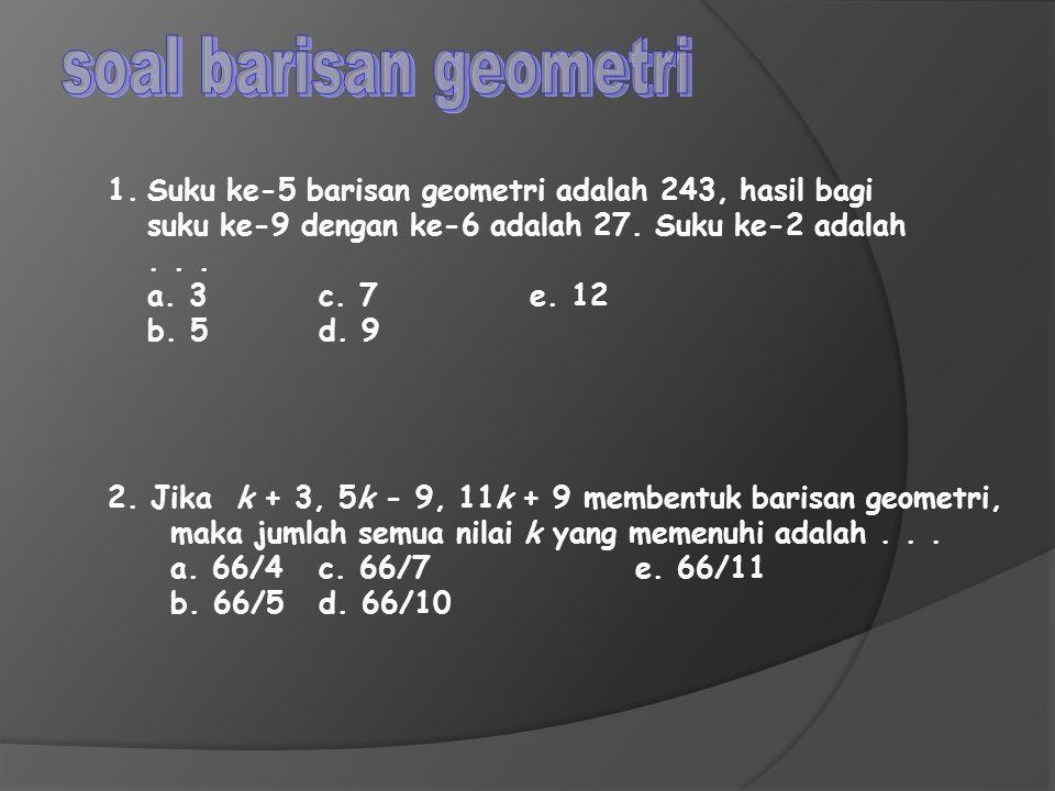 soal barisan geometri Suku ke-5 barisan geometri adalah 243, hasil bagi. suku ke-9 dengan ke-6 adalah 27. Suku ke-2 adalah.
