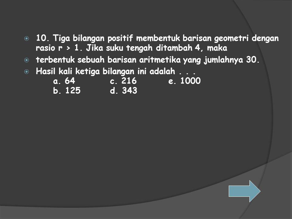 10. Tiga bilangan positif membentuk barisan geometri dengan rasio r > 1. Jika suku tengah ditambah 4, maka