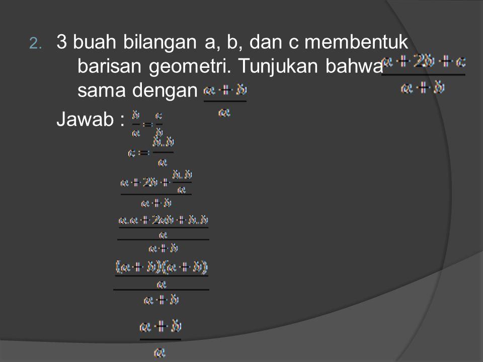 3 buah bilangan a, b, dan c membentuk barisan geometri. Tunjukan bahwa sama dengan