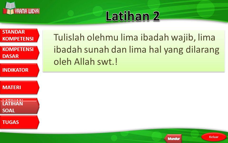 Latihan 2 Tulislah olehmu lima ibadah wajib, lima ibadah sunah dan lima hal yang dilarang oleh Allah swt.!