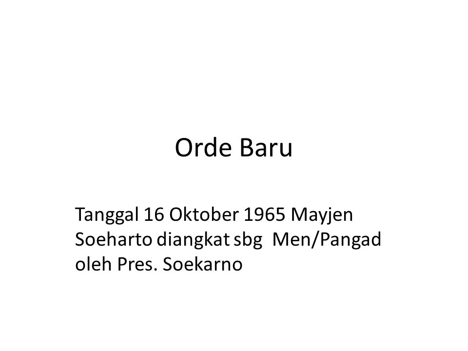 Orde Baru Tanggal 16 Oktober 1965 Mayjen Soeharto diangkat sbg Men/Pangad oleh Pres. Soekarno