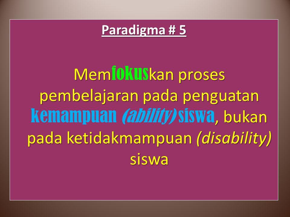Paradigma # 5 Memfokuskan proses pembelajaran pada penguatan kemampuan (ability) siswa, bukan pada ketidakmampuan (disability) siswa.