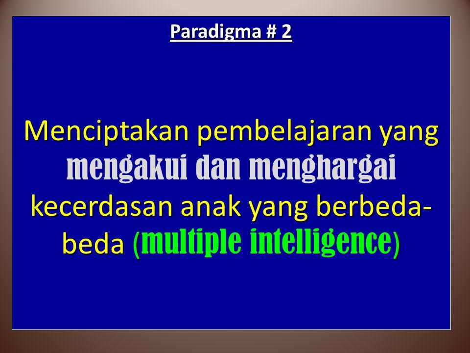 Paradigma # 2 Menciptakan pembelajaran yang mengakui dan menghargai kecerdasan anak yang berbeda-beda (multiple intelligence)