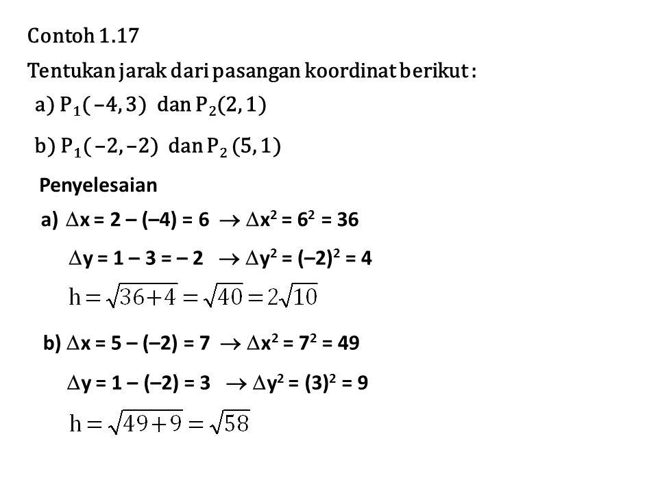 Contoh 1.17 Tentukan jarak dari pasangan koordinat berikut : a) P1( –4, 3) dan P2(2, 1) b) P1( –2, –2) dan P2 (5, 1)
