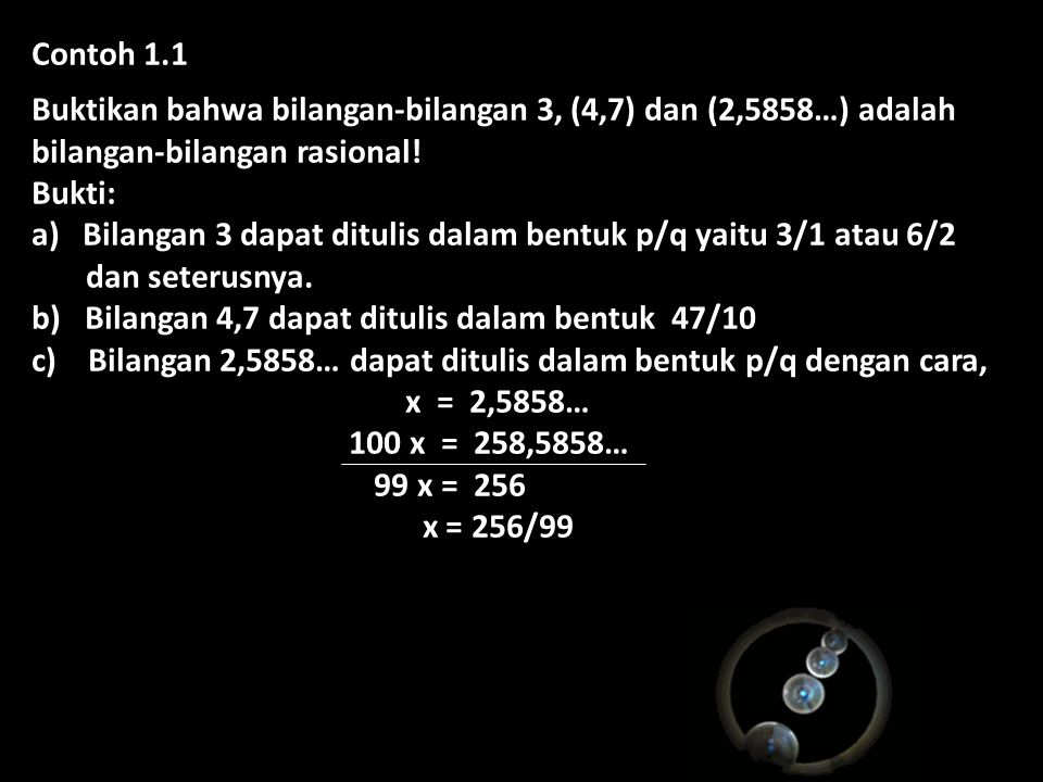 Contoh 1.1 Buktikan bahwa bilangan-bilangan 3, (4,7) dan (2,5858…) adalah bilangan-bilangan rasional!