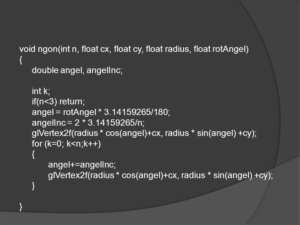 void ngon(int n, float cx, float cy, float radius, float rotAngel) { double angel, angelInc; int k; if(n<3) return; angel = rotAngel * 3.14159265/180; angelInc = 2 * 3.14159265/n; glVertex2f(radius * cos(angel)+cx, radius * sin(angel) +cy); for (k=0; k<n;k++) angel+=angelInc; }