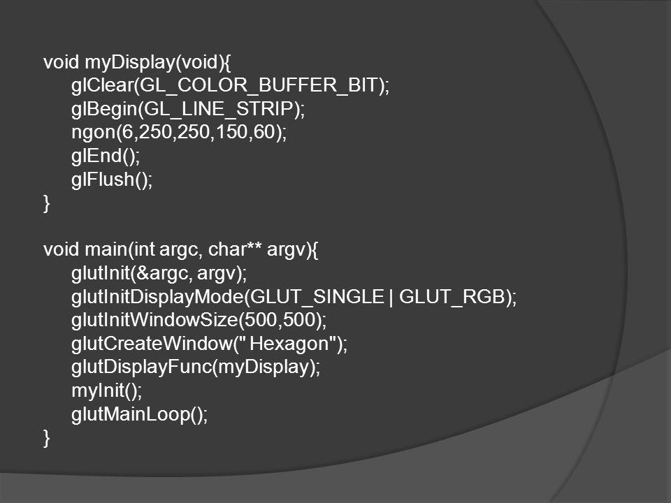void myDisplay(void){ glClear(GL_COLOR_BUFFER_BIT); glBegin(GL_LINE_STRIP); ngon(6,250,250,150,60); glEnd(); glFlush(); } void main(int argc, char** argv){ glutInit(&argc, argv); glutInitDisplayMode(GLUT_SINGLE | GLUT_RGB); glutInitWindowSize(500,500); glutCreateWindow( Hexagon ); glutDisplayFunc(myDisplay); myInit(); glutMainLoop();