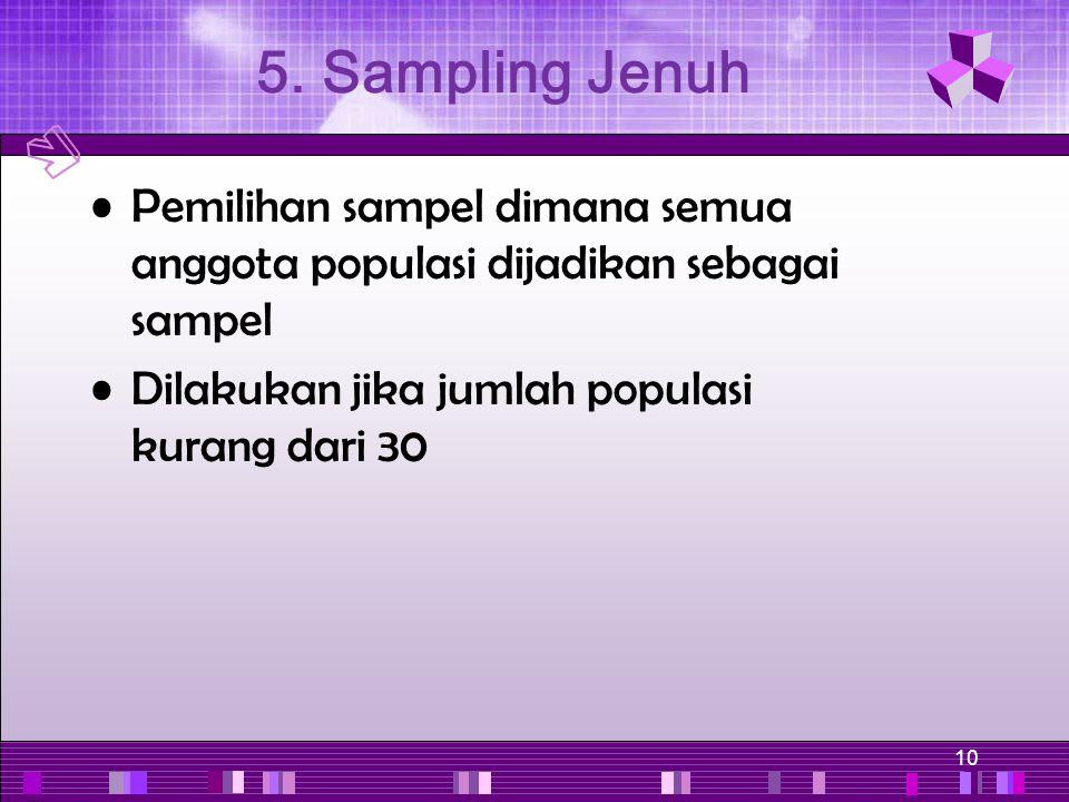 5. Sampling Jenuh Pemilihan sampel dimana semua anggota populasi dijadikan sebagai sampel.