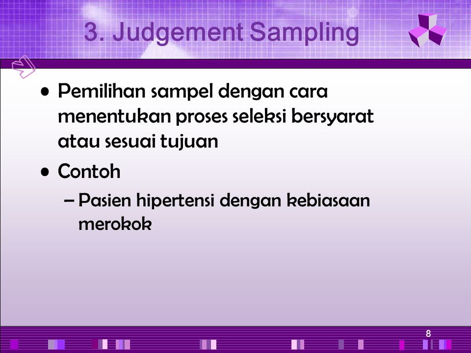 3. Judgement Sampling Pemilihan sampel dengan cara menentukan proses seleksi bersyarat atau sesuai tujuan.