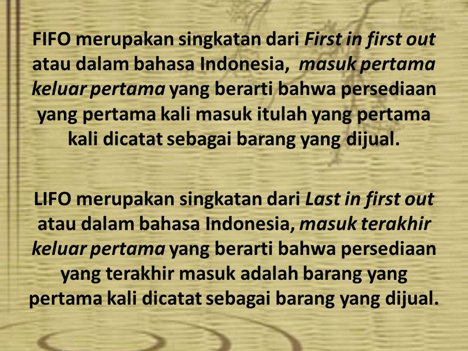 FIFO merupakan singkatan dari First in first out atau dalam bahasa Indonesia, masuk pertama keluar pertama yang berarti bahwa persediaan yang pertama kali masuk itulah yang pertama kali dicatat sebagai barang yang dijual.