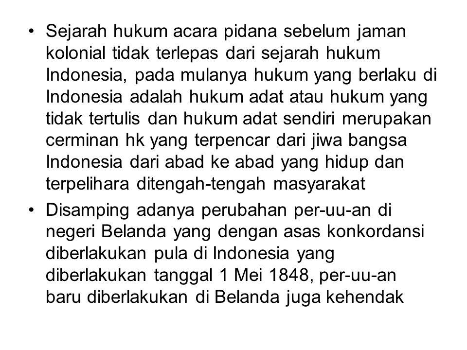 Sejarah hukum acara pidana sebelum jaman kolonial tidak terlepas dari sejarah hukum Indonesia, pada mulanya hukum yang berlaku di Indonesia adalah hukum adat atau hukum yang tidak tertulis dan hukum adat sendiri merupakan cerminan hk yang terpencar dari jiwa bangsa Indonesia dari abad ke abad yang hidup dan terpelihara ditengah-tengah masyarakat