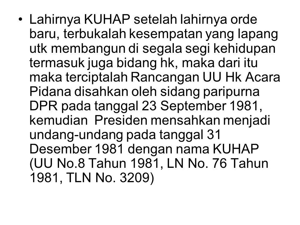Lahirnya KUHAP setelah lahirnya orde baru, terbukalah kesempatan yang lapang utk membangun di segala segi kehidupan termasuk juga bidang hk, maka dari itu maka terciptalah Rancangan UU Hk Acara Pidana disahkan oleh sidang paripurna DPR pada tanggal 23 September 1981, kemudian Presiden mensahkan menjadi undang-undang pada tanggal 31 Desember 1981 dengan nama KUHAP (UU No.8 Tahun 1981, LN No.
