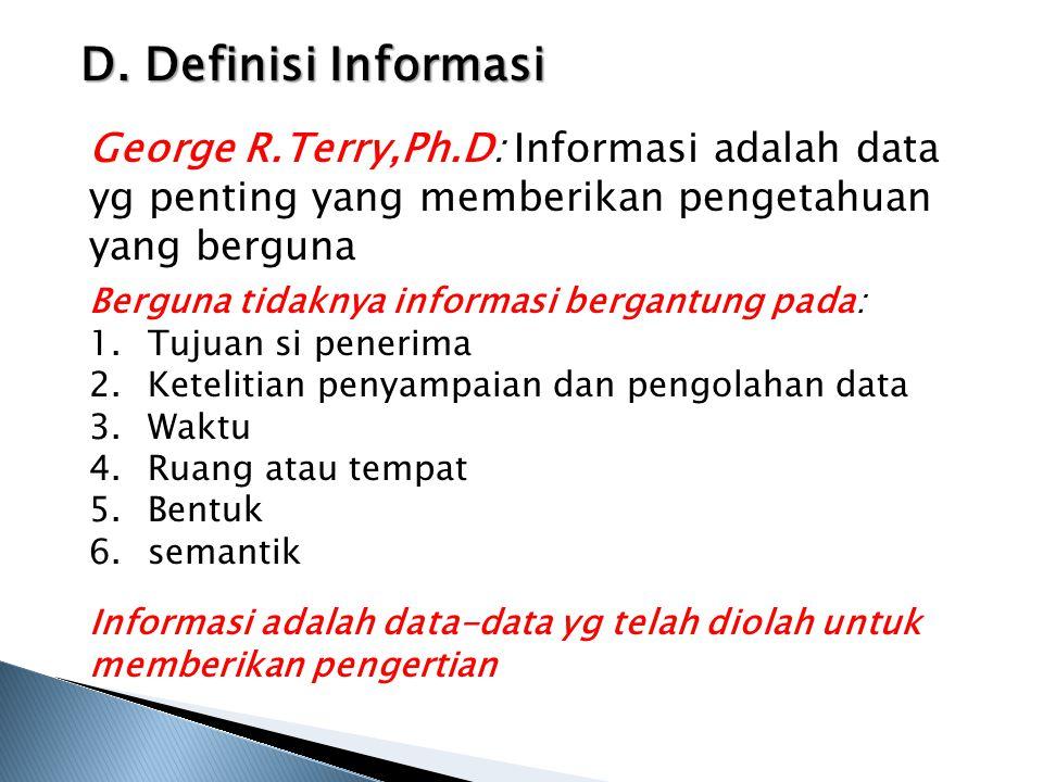 D. Definisi Informasi George R.Terry,Ph.D: Informasi adalah data yg penting yang memberikan pengetahuan yang berguna.