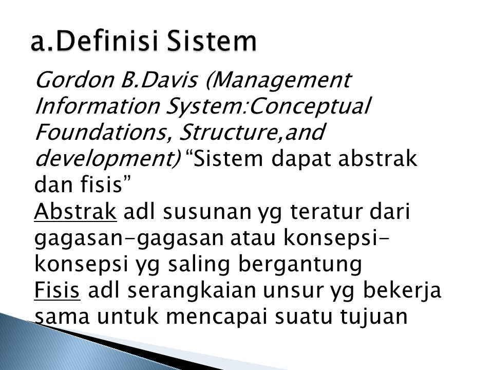 a.Definisi Sistem Gordon B.Davis (Management Information System:Conceptual Foundations, Structure,and development) Sistem dapat abstrak dan fisis