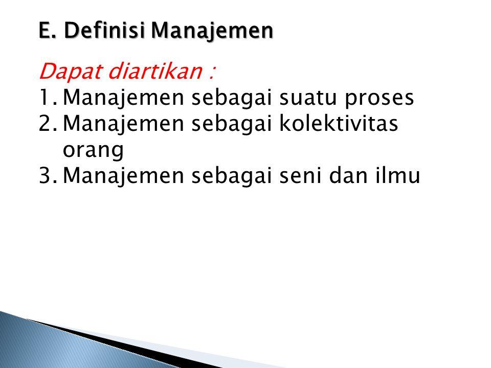 E. Definisi Manajemen Dapat diartikan : Manajemen sebagai suatu proses. Manajemen sebagai kolektivitas orang.
