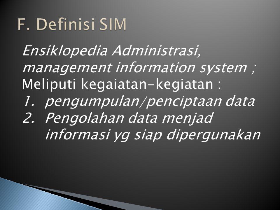 F. Definisi SIM Ensiklopedia Administrasi, management information system ; Meliputi kegaiatan-kegiatan :