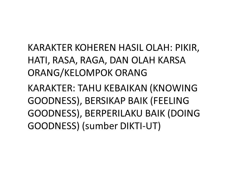 KARAKTER KOHEREN HASIL OLAH: PIKIR, HATI, RASA, RAGA, DAN OLAH KARSA ORANG/KELOMPOK ORANG KARAKTER: TAHU KEBAIKAN (KNOWING GOODNESS), BERSIKAP BAIK (FEELING GOODNESS), BERPERILAKU BAIK (DOING GOODNESS) (sumber DIKTI-UT)