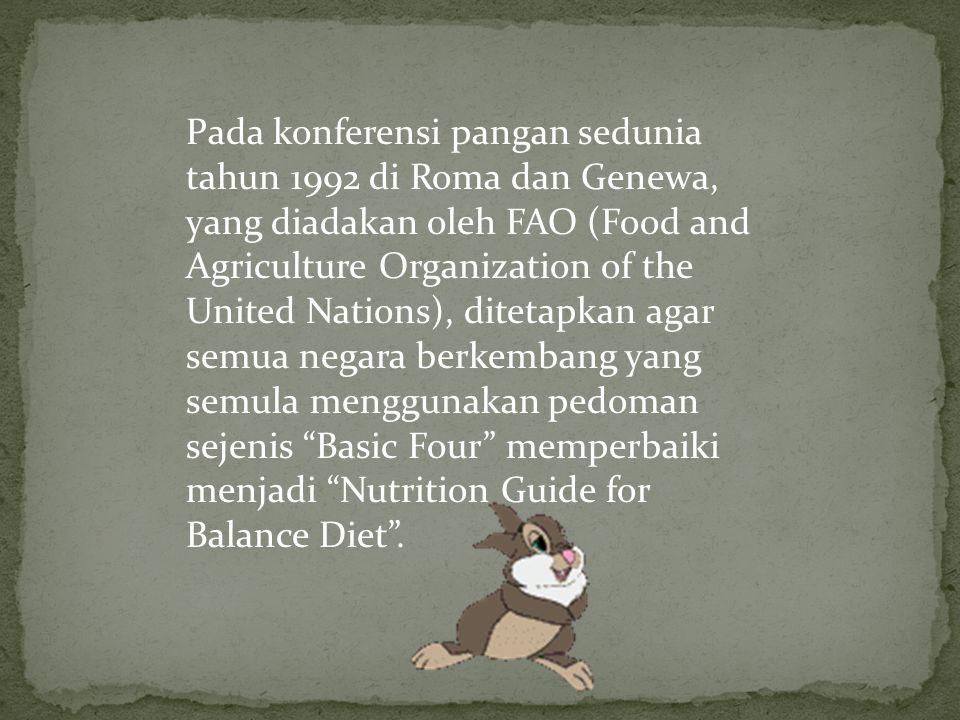 Pada konferensi pangan sedunia tahun 1992 di Roma dan Genewa, yang diadakan oleh FAO (Food and Agriculture Organization of the United Nations), ditetapkan agar semua negara berkembang yang semula menggunakan pedoman sejenis Basic Four memperbaiki menjadi Nutrition Guide for Balance Diet .