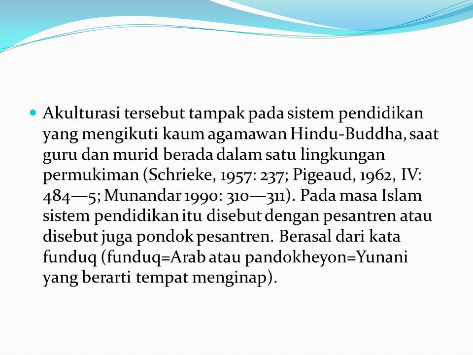 Akulturasi tersebut tampak pada sistem pendidikan yang mengikuti kaum agamawan Hindu-Buddha, saat guru dan murid berada dalam satu lingkungan permukiman (Schrieke, 1957: 237; Pigeaud, 1962, IV: 484—5; Munandar 1990: 310—311).