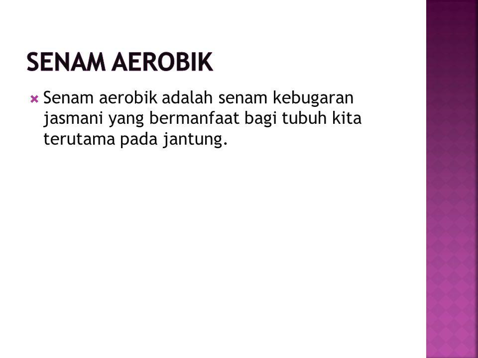 Senam Aerobik Senam aerobik adalah senam kebugaran jasmani yang bermanfaat bagi tubuh kita terutama pada jantung.